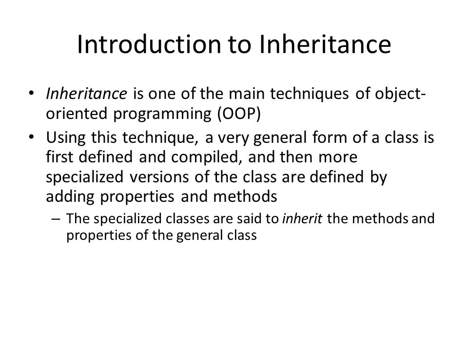 Introduction to Inheritance Inheritance is one of the main techniques of object- oriented programming (OOP) Using this technique, a very general form