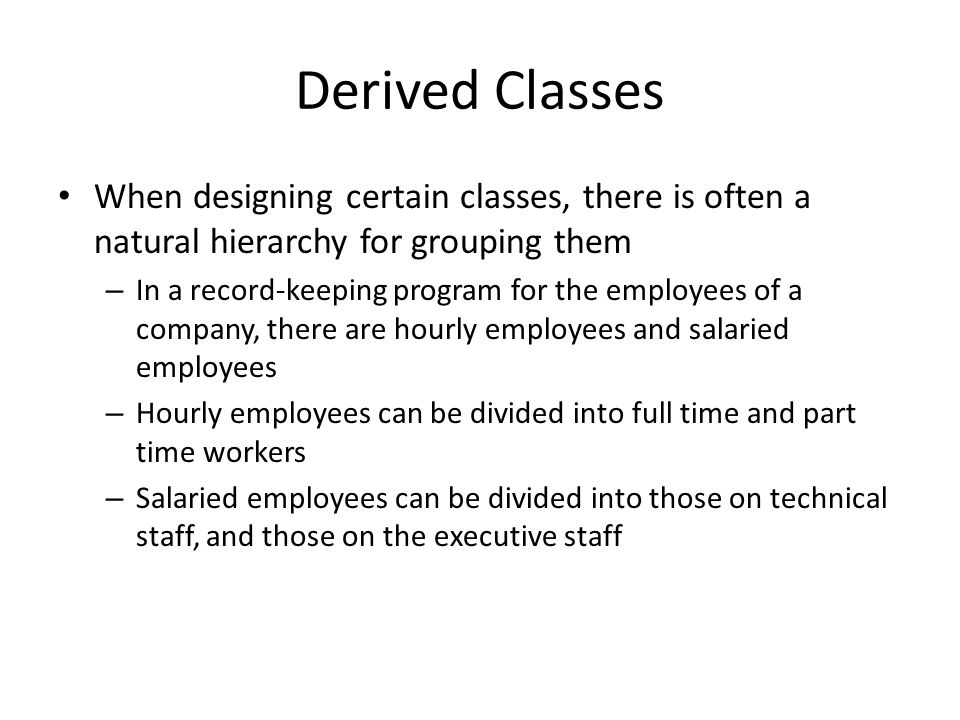Derived Classes All employees share certain characteristics in common – All employees have a name and a hire date – The methods for setting and changing names and hire dates would be the same for all employees Some employees have specialized characteristics – Hourly employees are paid an hourly wage, while salaried employees are paid a fixed wage – The methods for calculating wages for these two different groups would be different