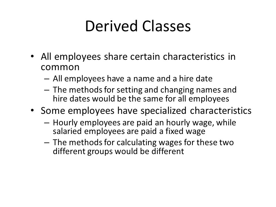 Derived Classes All employees share certain characteristics in common – All employees have a name and a hire date – The methods for setting and changi