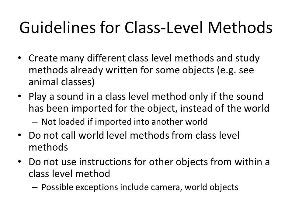 Guidelines for Class-Level Methods Create many different class level methods and study methods already written for some objects (e.g. see animal class
