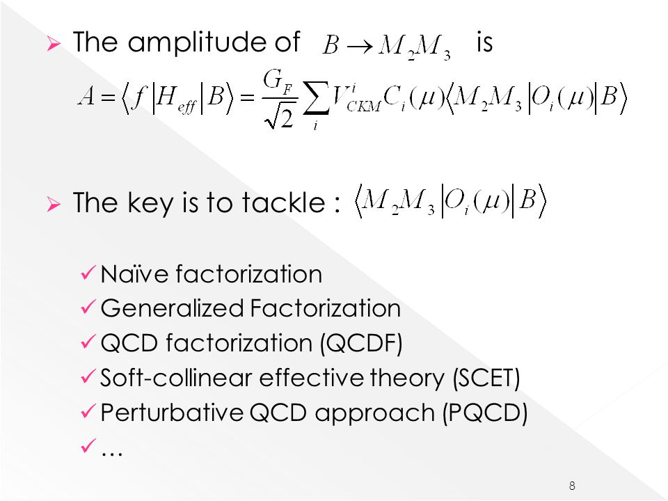  The amplitude of is  The key is to tackle : Naïve factorization Generalized Factorization QCD factorization (QCDF) Soft-collinear effective theory (SCET) Perturbative QCD approach (PQCD) … 8