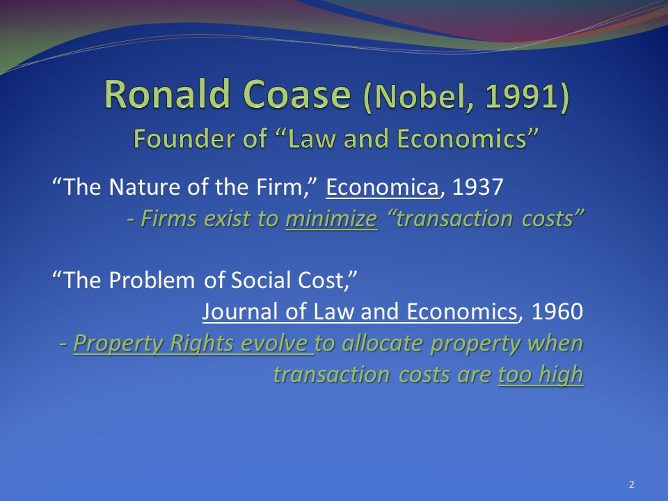 2 The Nature of the Firm, Economica, 1937 - Firms exist to minimize transaction costs The Problem of Social Cost, Journal of Law and Economics, 1960 - Property Rights evolve to allocate property when transaction costs are too high
