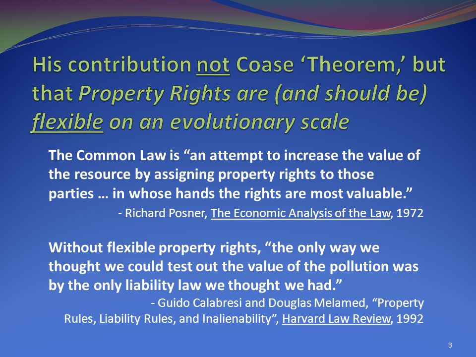 3 The Common Law is an attempt to increase the value of the resource by assigning property rights to those parties … in whose hands the rights are most valuable. - Richard Posner, The Economic Analysis of the Law, 1972 Without flexible property rights, the only way we thought we could test out the value of the pollution was by the only liability law we thought we had. - Guido Calabresi and Douglas Melamed, Property Rules, Liability Rules, and Inalienability , Harvard Law Review, 1992