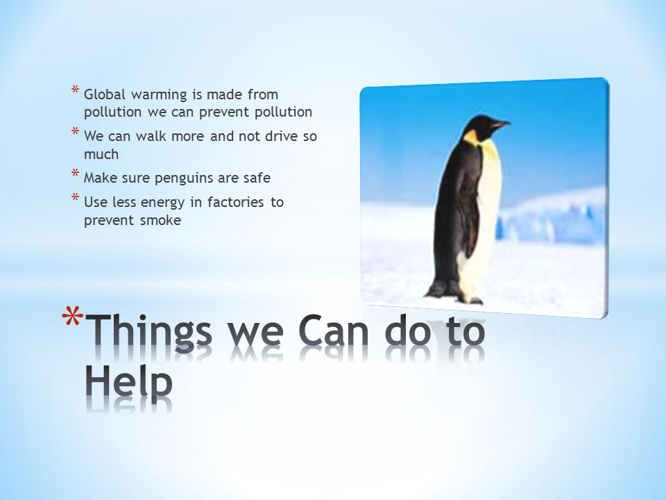 * Global warming is made from pollution we can prevent pollution * We can walk more and not drive so much * Make sure penguins are safe * Use less ene