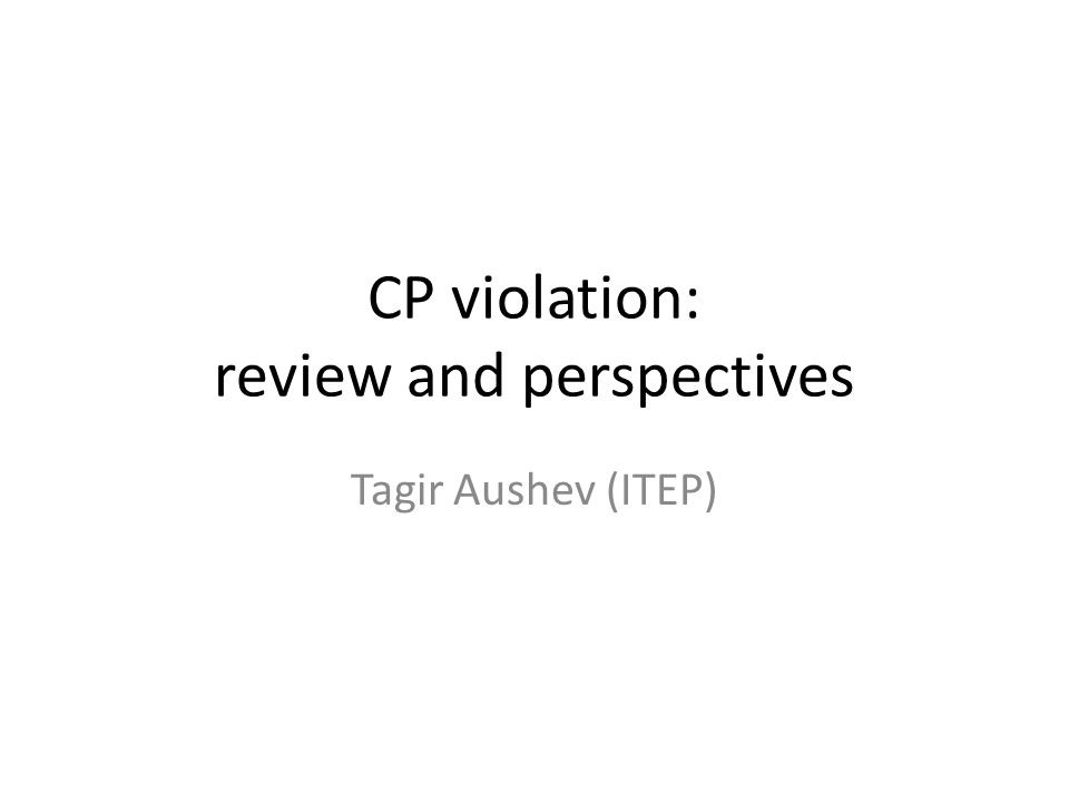CP violation: review and perspectives Tagir Aushev (ITEP)