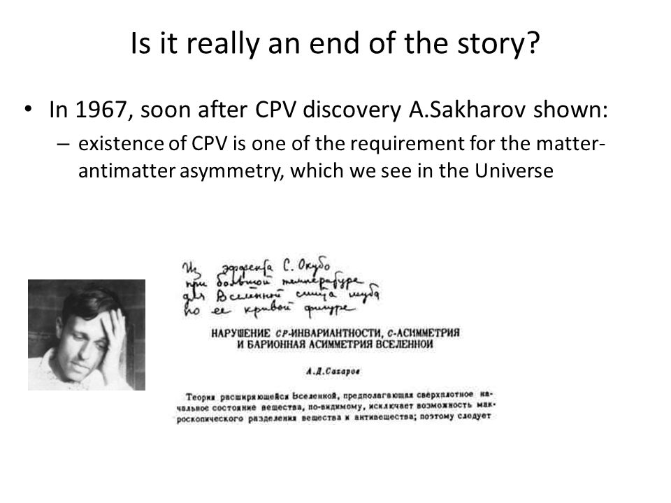 Is it really an end of the story? In 1967, soon after CPV discovery A.Sakharov shown: – existence of CPV is one of the requirement for the matter- ant