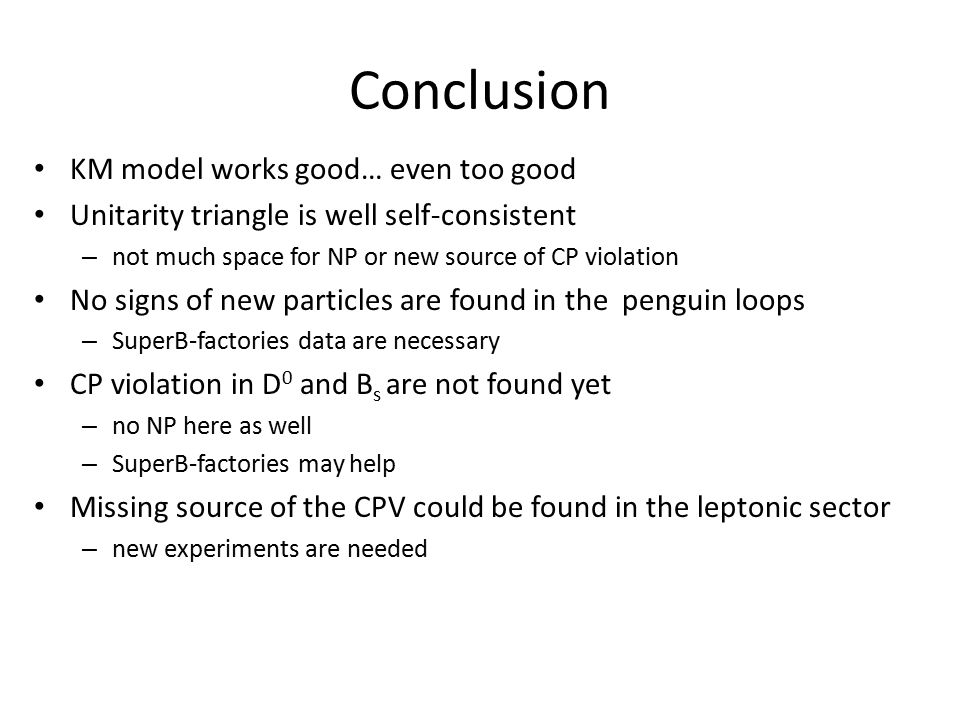 Conclusion KM model works good… even too good Unitarity triangle is well self-consistent – not much space for NP or new source of CP violation No signs of new particles are found in the penguin loops – SuperB-factories data are necessary CP violation in D 0 and B s are not found yet – no NP here as well – SuperB-factories may help Missing source of the CPV could be found in the leptonic sector – new experiments are needed