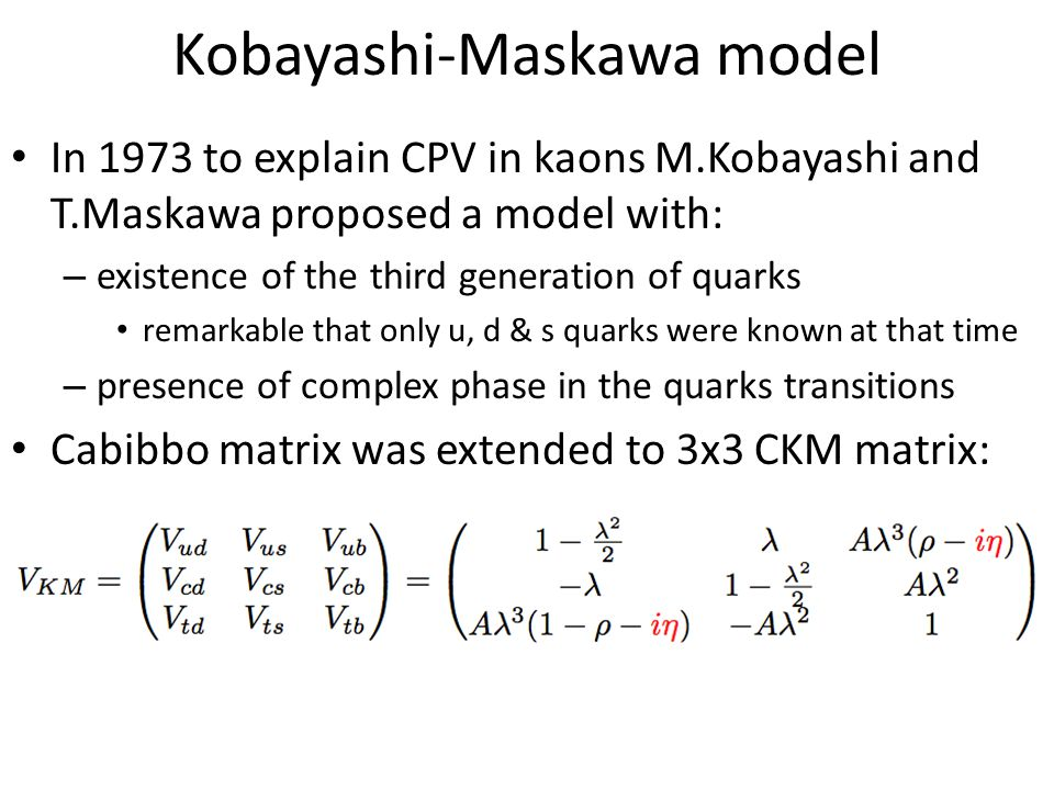 Kobayashi-Maskawa model In 1973 to explain CPV in kaons M.Kobayashi and T.Maskawa proposed a model with: – existence of the third generation of quarks remarkable that only u, d & s quarks were known at that time – presence of complex phase in the quarks transitions Cabibbo matrix was extended to 3x3 CKM matrix: