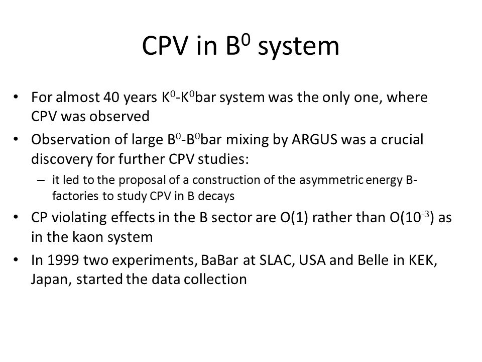 CPV in B 0 system For almost 40 years K 0 -K 0 bar system was the only one, where CPV was observed Observation of large B 0 -B 0 bar mixing by ARGUS was a crucial discovery for further CPV studies: – it led to the proposal of a construction of the asymmetric energy B- factories to study CPV in B decays CP violating effects in the B sector are O(1) rather than O(10 -3 ) as in the kaon system In 1999 two experiments, BaBar at SLAC, USA and Belle in KEK, Japan, started the data collection