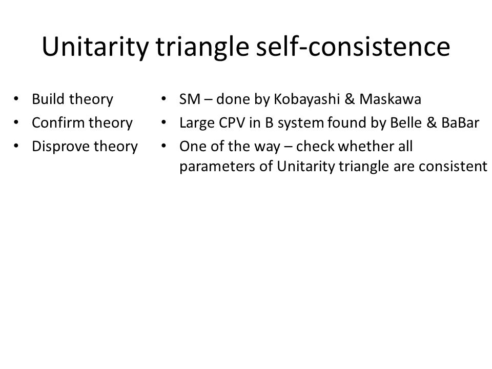 Unitarity triangle self-consistence Build theory Confirm theory Disprove theory SM – done by Kobayashi & Maskawa Large CPV in B system found by Belle & BaBar One of the way – check whether all parameters of Unitarity triangle are consistent