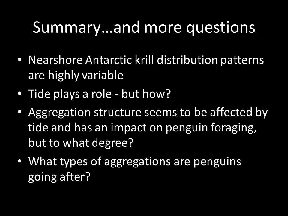 Summary…and more questions Nearshore Antarctic krill distribution patterns are highly variable Tide plays a role - but how? Aggregation structure seem