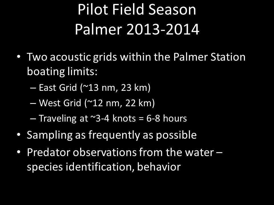 Pilot Field Season Palmer 2013-2014 Two acoustic grids within the Palmer Station boating limits: – East Grid (~13 nm, 23 km) – West Grid (~12 nm, 22 km) – Traveling at ~3-4 knots = 6-8 hours Sampling as frequently as possible Predator observations from the water – species identification, behavior