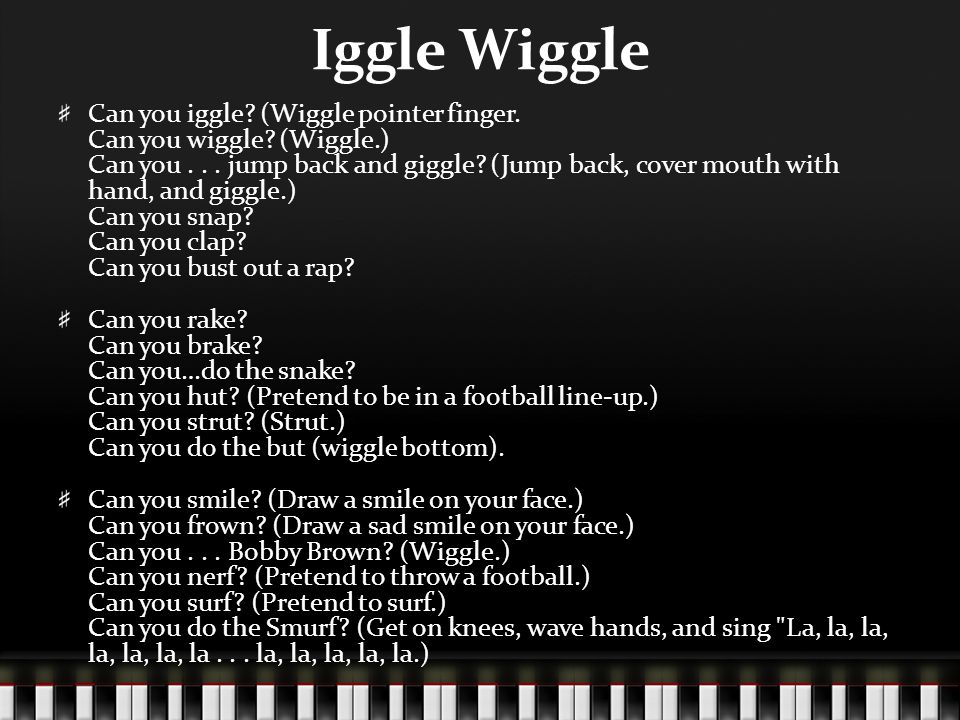 Iggle Wiggle Can you iggle? (Wiggle pointer finger. Can you wiggle? (Wiggle.) Can you... jump back and giggle? (Jump back, cover mouth with hand, and