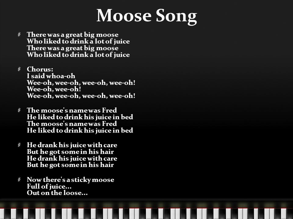 Moose Song There was a great big moose Who liked to drink a lot of juice Chorus: I said whoa-oh Wee-oh, wee-oh, wee-oh, wee-oh! Wee-oh, wee-oh! Wee-oh