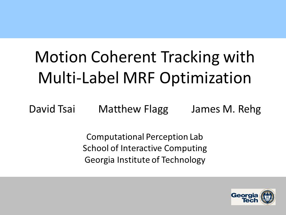Motion Coherent Tracking with Multi-Label MRF Optimization David Tsai Matthew Flagg James M.
