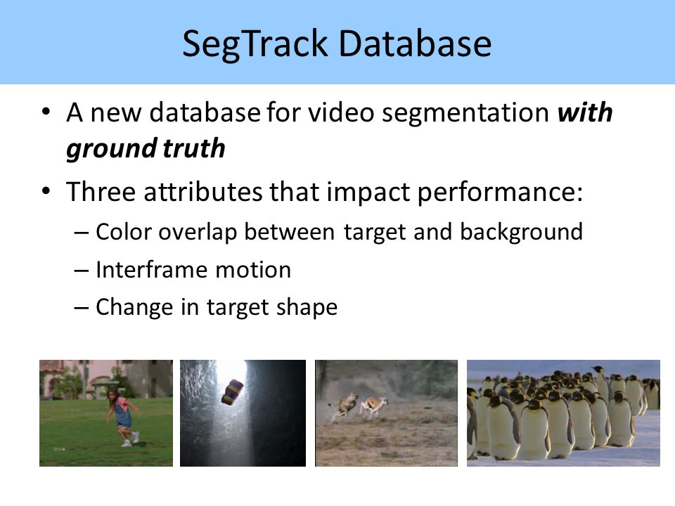SegTrack Database A new database for video segmentation with ground truth Three attributes that impact performance: – Color overlap between target and background – Interframe motion – Change in target shape