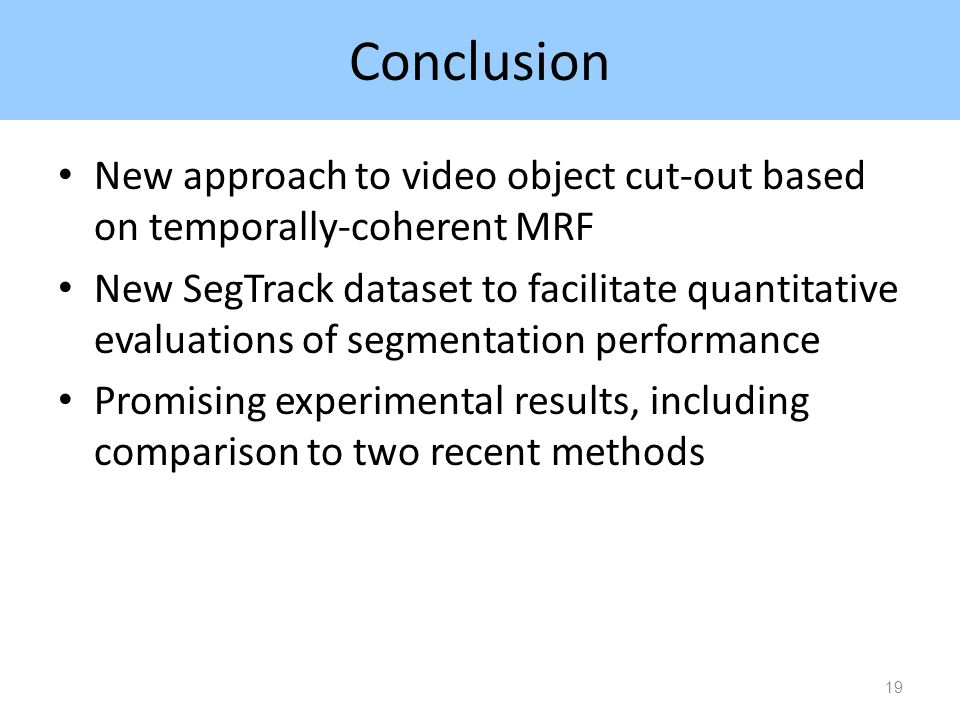 Conclusion New approach to video object cut-out based on temporally-coherent MRF New SegTrack dataset to facilitate quantitative evaluations of segmentation performance Promising experimental results, including comparison to two recent methods 19