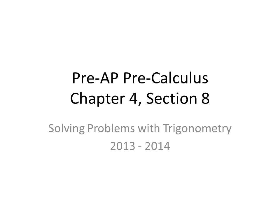 Pre-AP Pre-Calculus Chapter 4, Section 8 Solving Problems with Trigonometry 2013 - 2014