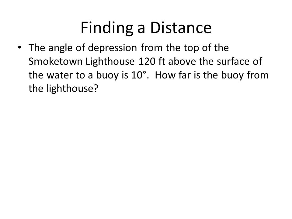 Finding a Distance The angle of depression from the top of the Smoketown Lighthouse 120 ft above the surface of the water to a buoy is 10°. How far is