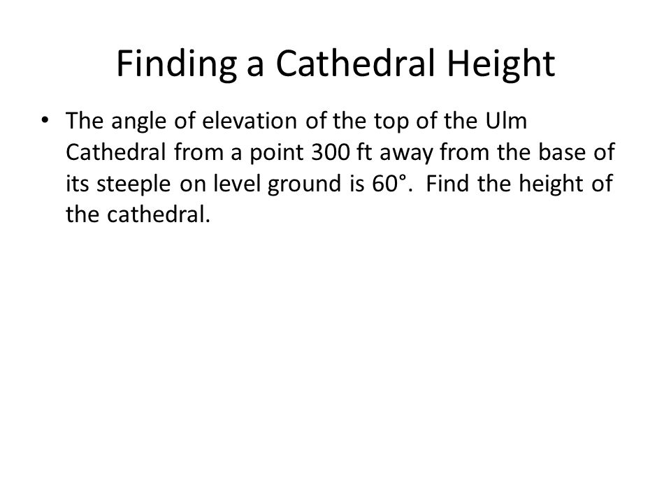 Finding a Cathedral Height The angle of elevation of the top of the Ulm Cathedral from a point 300 ft away from the base of its steeple on level groun