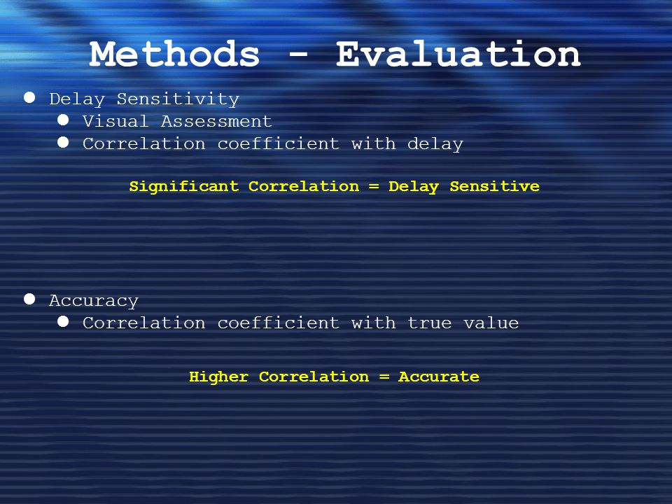 Methods - Evaluation Delay Sensitivity Visual Assessment Correlation coefficient with delay Accuracy Correlation coefficient with true value Significant Correlation = Delay Sensitive Higher Correlation = Accurate