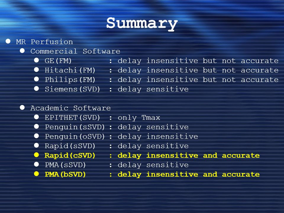 Summary MR Perfusion Commercial Software GE(FM): delay insensitive but not accurate Hitachi(FM) : delay insensitive but not accurate Philips(FM) : delay insensitive but not accurate Siemens(SVD) : delay sensitive Academic Software EPITHET(SVD): only Tmax Penguin(sSVD): delay sensitive Penguin(oSVD): delay insensitive Rapid(sSVD) : delay sensitive Rapid(cSVD) : delay insensitive and accurate PMA(sSVD) : delay sensitive PMA(bSVD) : delay insensitive and accurate