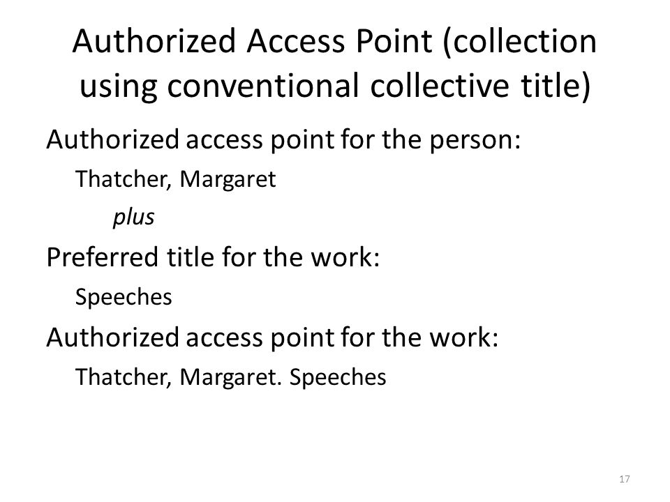 Authorized Access Point (collection using conventional collective title) Authorized access point for the person: Thatcher, Margaret plus Preferred title for the work: Speeches Authorized access point for the work: Thatcher, Margaret.