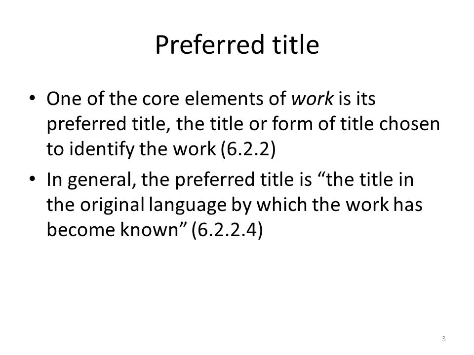 Preferred title One of the core elements of work is its preferred title, the title or form of title chosen to identify the work (6.2.2) In general, the preferred title is the title in the original language by which the work has become known (6.2.2.4) 3
