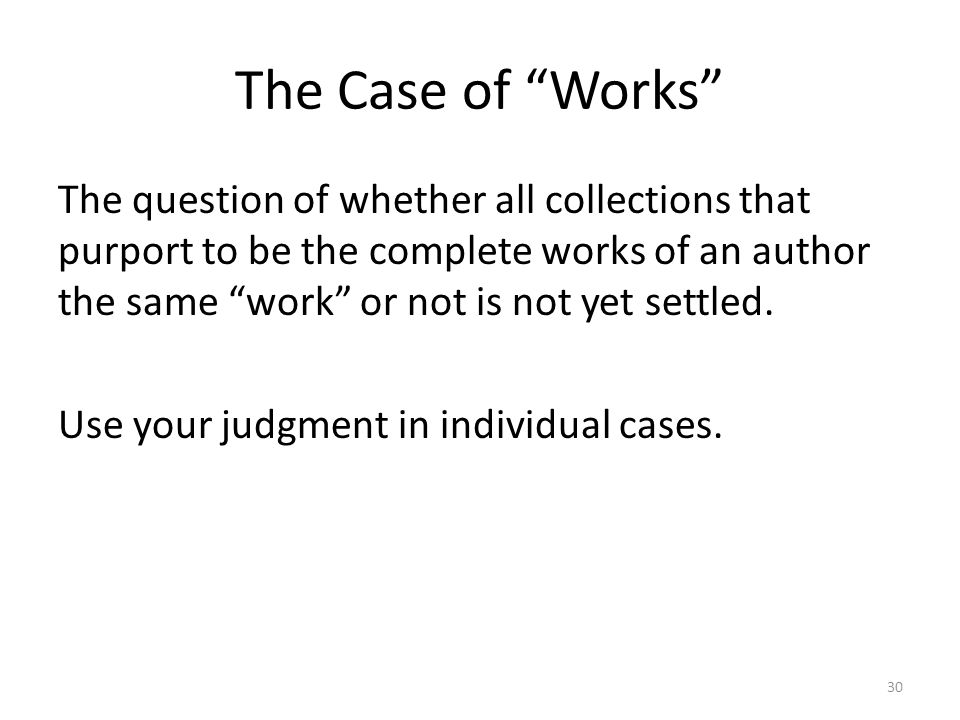 The Case of Works The question of whether all collections that purport to be the complete works of an author the same work or not is not yet settled.