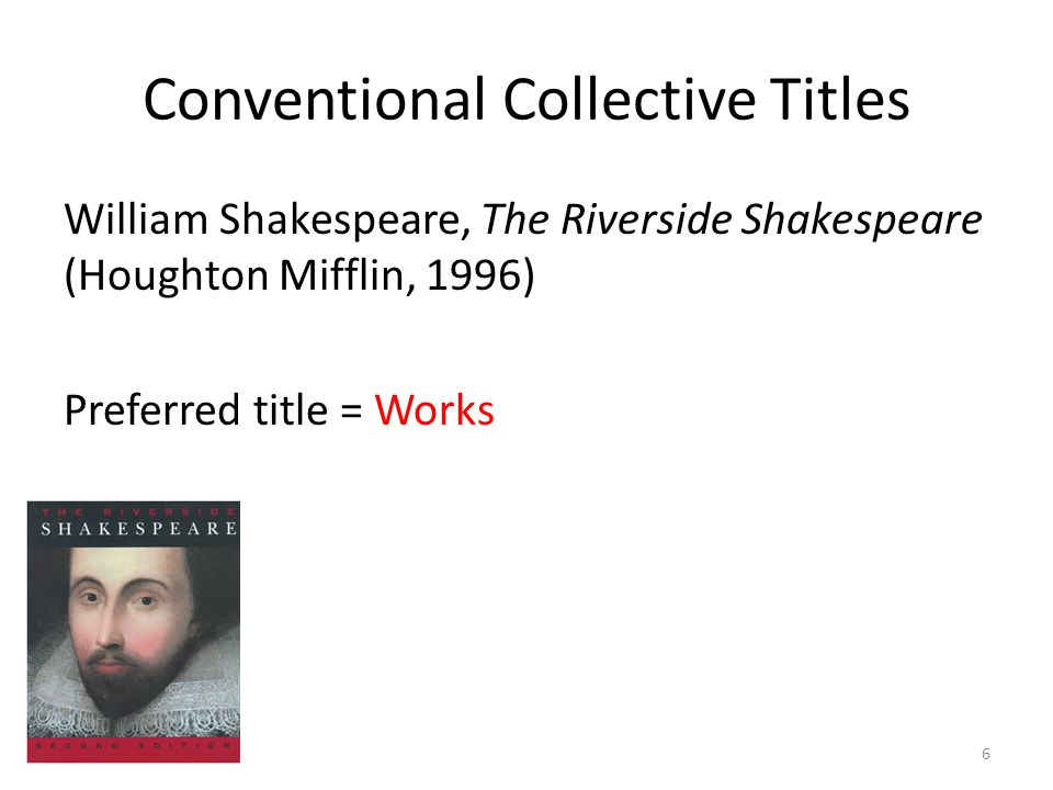 Conventional Collective Titles William Shakespeare, The Riverside Shakespeare (Houghton Mifflin, 1996) Preferred title = Works 6