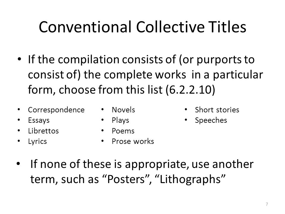 Conventional Collective Titles If the compilation consists of (or purports to consist of) the complete works in a particular form, choose from this list (6.2.2.10) Correspondence Essays Librettos Lyrics Novels Plays Poems Prose works Short stories Speeches If none of these is appropriate, use another term, such as Posters , Lithographs 7