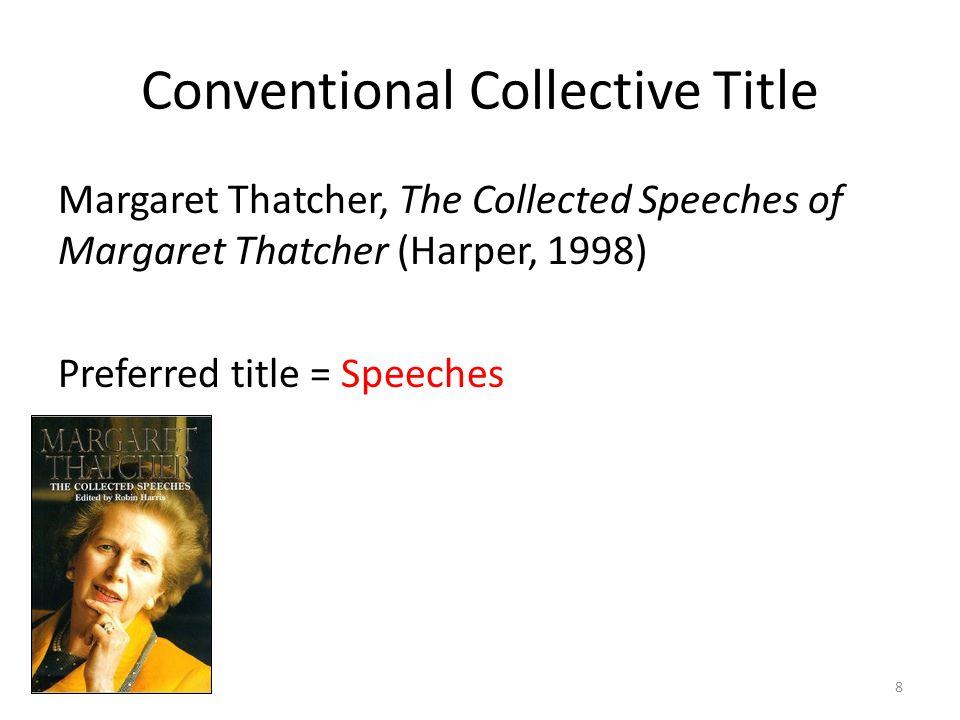 Conventional Collective Title Margaret Thatcher, The Collected Speeches of Margaret Thatcher (Harper, 1998) Preferred title = Speeches 8