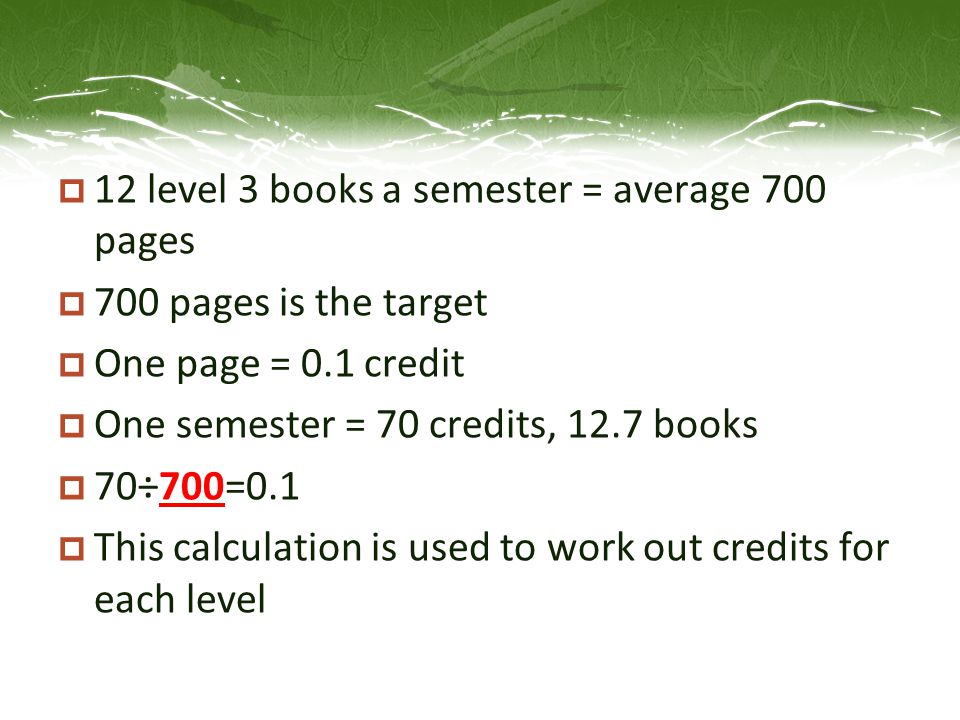 12 level 3 books a semester = average 700 pages  700 pages is the target  One page = 0.1 credit  One semester = 70 credits, 12.7 books  70÷700=0.1  This calculation is used to work out credits for each level