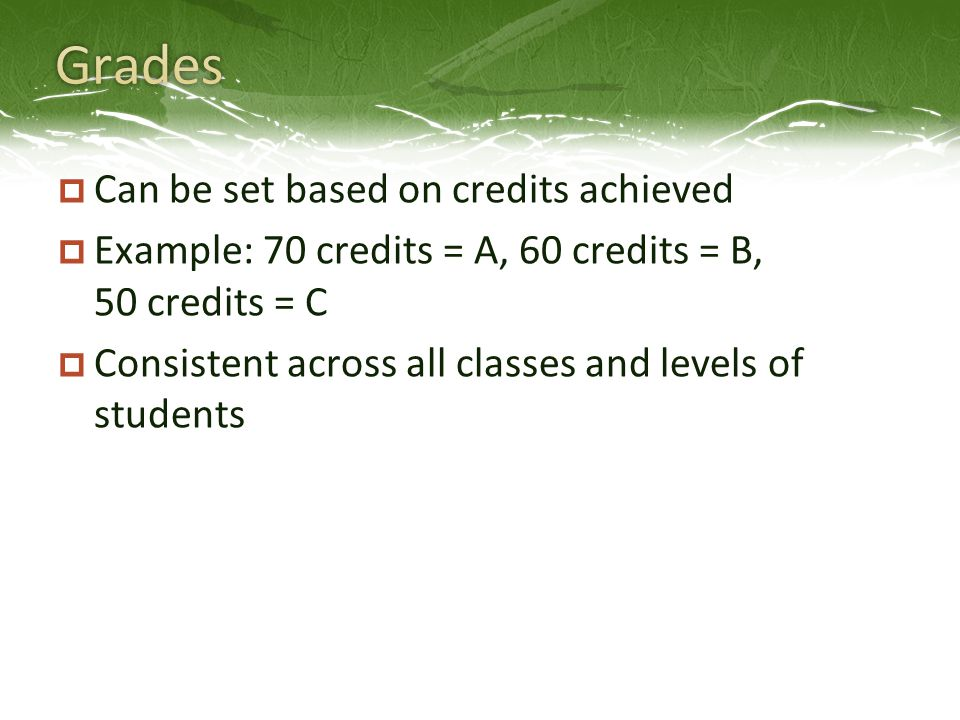  Can be set based on credits achieved  Example: 70 credits = A, 60 credits = B, 50 credits = C  Consistent across all classes and levels of students