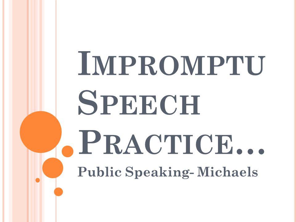 I MPROMPTU S PEECH P RACTICE … Public Speaking- Michaels