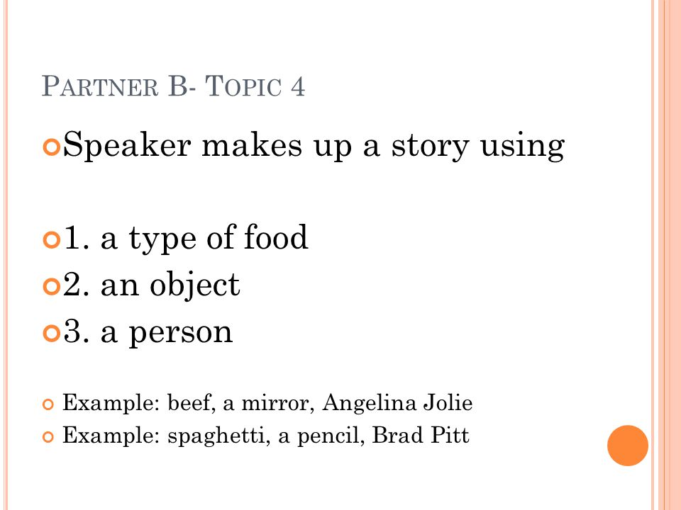 P ARTNER B- T OPIC 4 Speaker makes up a story using 1. a type of food 2. an object 3. a person Example: beef, a mirror, Angelina Jolie Example: spaghe