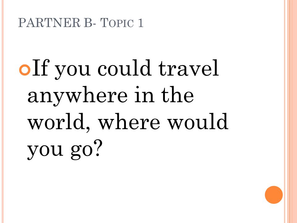 PARTNER B- T OPIC 1 If you could travel anywhere in the world, where would you go?