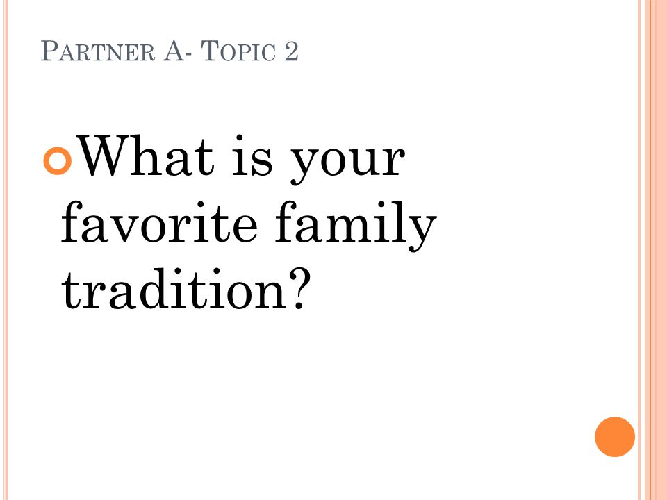 P ARTNER A- T OPIC 2 What is your favorite family tradition?
