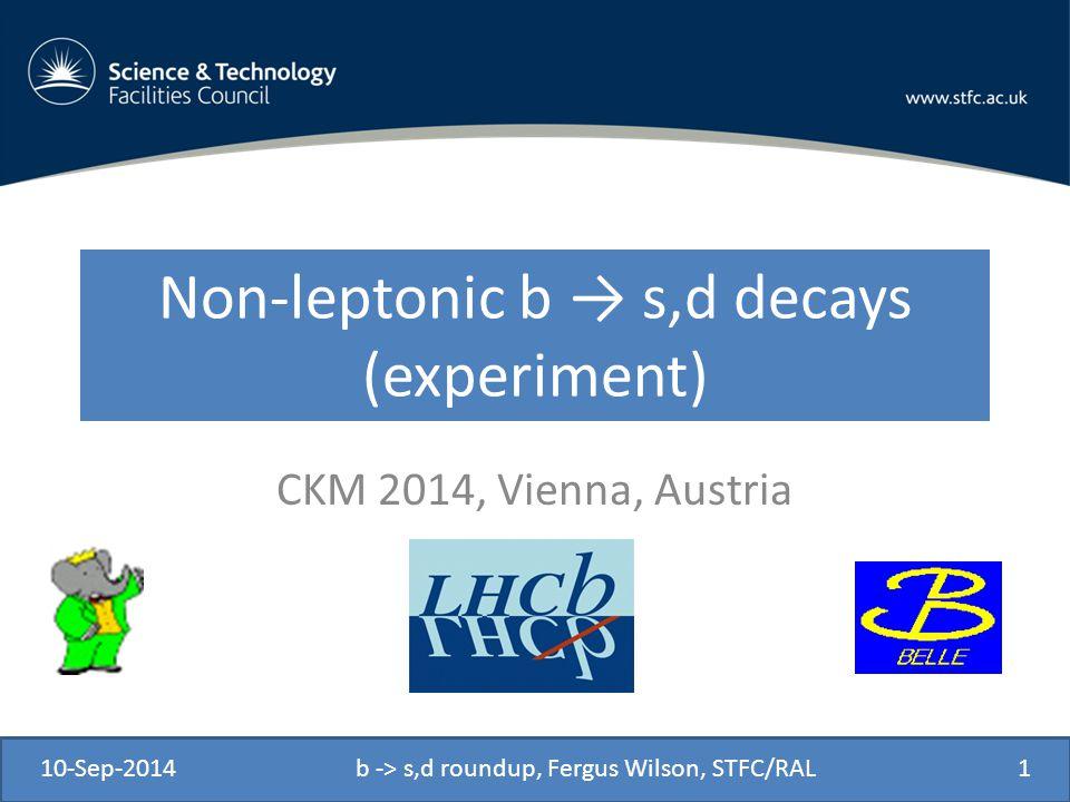 Non-leptonic b → s,d decays (experiment) CKM 2014, Vienna, Austria 10-Sep-2014b -> s,d roundup, Fergus Wilson, STFC/RAL1