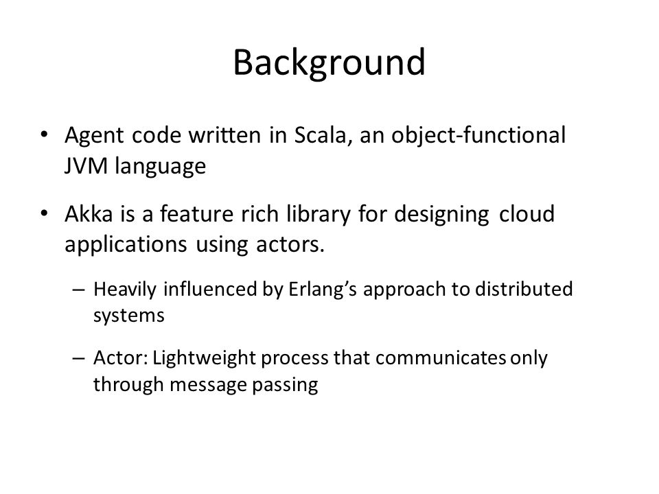 Background Agent code written in Scala, an object-functional JVM language Akka is a feature rich library for designing cloud applications using actors