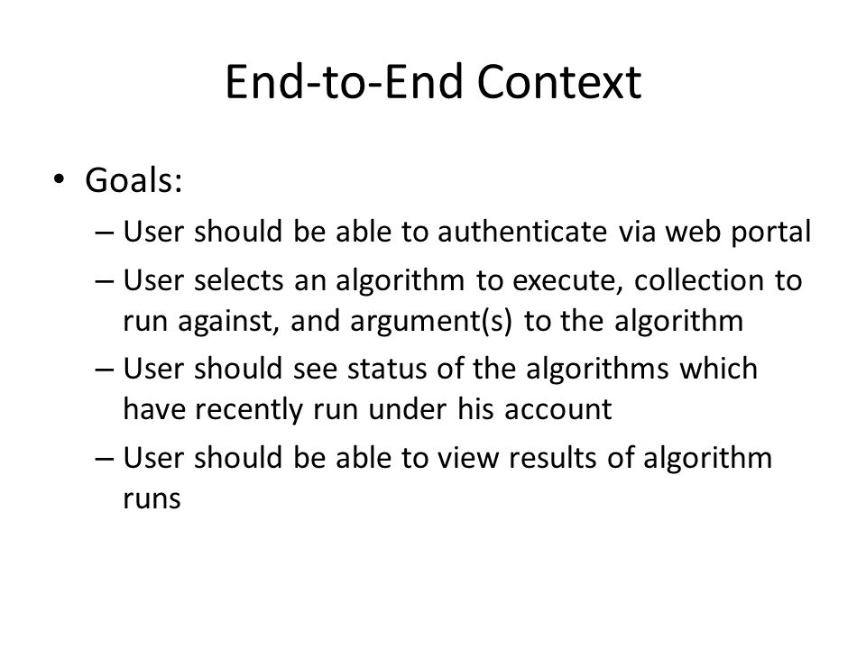 End-to-End Context Goals: – User should be able to authenticate via web portal – User selects an algorithm to execute, collection to run against, and argument(s) to the algorithm – User should see status of the algorithms which have recently run under his account – User should be able to view results of algorithm runs