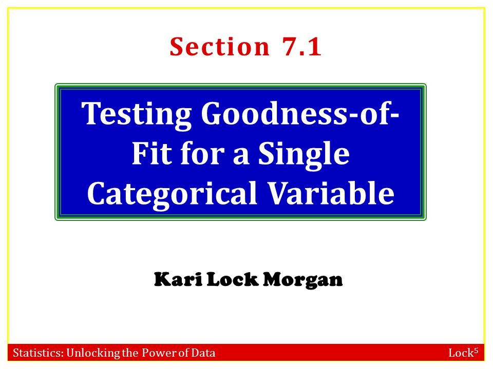 Statistics: Unlocking the Power of Data Lock 5 Testing Goodness-of- Fit for a Single Categorical Variable Kari Lock Morgan Section 7.1