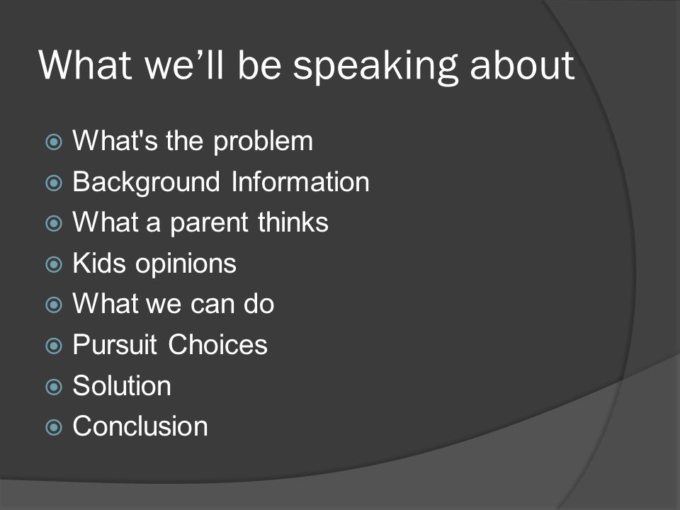 What we'll be speaking about  What s the problem  Background Information  What a parent thinks  Kids opinions  What we can do  Pursuit Choices  Solution  Conclusion