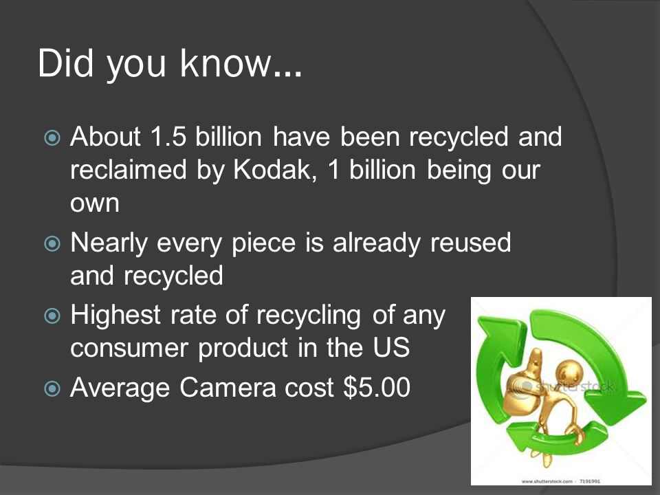 Did you know…  About 1.5 billion have been recycled and reclaimed by Kodak, 1 billion being our own  Nearly every piece is already reused and recycled  Highest rate of recycling of any consumer product in the US  Average Camera cost $5.00