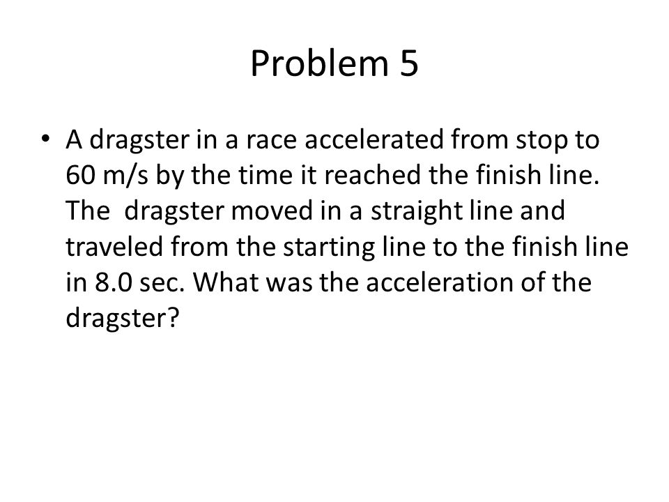Problem 5 A dragster in a race accelerated from stop to 60 m/s by the time it reached the finish line. The dragster moved in a straight line and trave