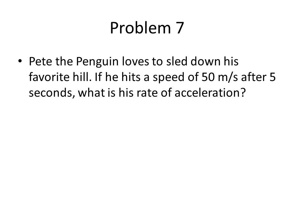 Problem 7 Pete the Penguin loves to sled down his favorite hill. If he hits a speed of 50 m/s after 5 seconds, what is his rate of acceleration?