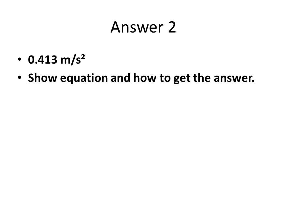 Answer 2 0.413 m/s² Show equation and how to get the answer.