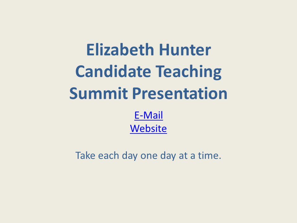 Elizabeth Hunter Candidate Teaching Summit Presentation E-Mail Website Take each day one day at a time.