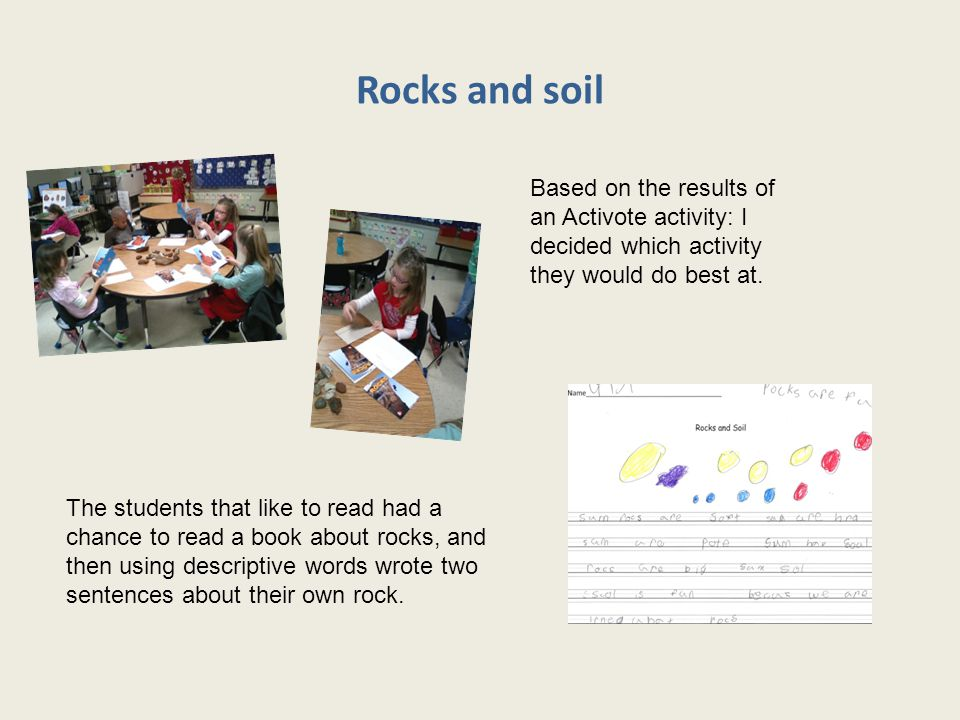 Rocks and soil The students that like to read had a chance to read a book about rocks, and then using descriptive words wrote two sentences about their own rock.