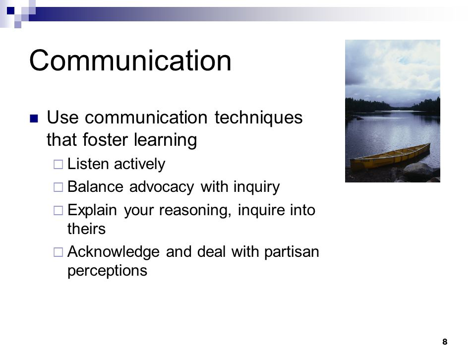 8 Communication Use communication techniques that foster learning  Listen actively  Balance advocacy with inquiry  Explain your reasoning, inquire into theirs  Acknowledge and deal with partisan perceptions